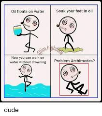 Water Meme - soak your feet in oil oil floats on water now you can walk on water