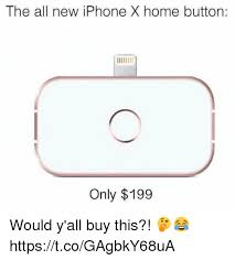 All The X Meme - the all new iphone x home button only 199 would y all buy this