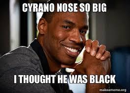 Big Nose Meme - cyrano nose so big i thought he was black good guy jason make