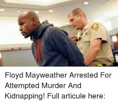 Attempted Murder Meme - floyd mayweather arrested for attempted murder and kidnapping