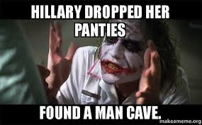 Man Cave Meme - hillary dropped her panties found a man cave everyone loses their