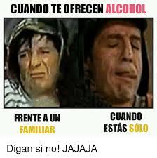 Memes Alcohol - cuando teofrecen alcohol cuando frente aun estas solo familiar digan