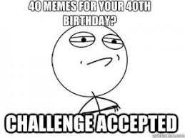 40 Birthday Meme - 40 memes for your 40th birthday challenge accepted