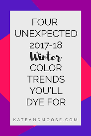 four unexpected 2017 18 winter color trends you u0027ll dye for u2013 kate