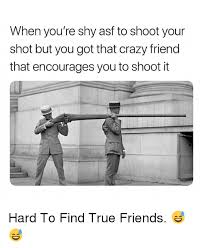 Crazy Friends Meme - when you re shy asf to shoot your shot but you got that crazy