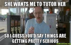 Wants The D Meme - she wants me to tutor her so i guess you d say things are getting
