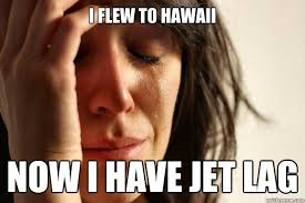 Jet Lag Meme - i flew to hawaii now i have jet lag first world problems quickmeme