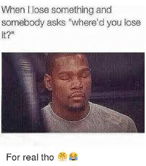 Real Funny Memes - when l lose something and somebody asks where d you lose it for