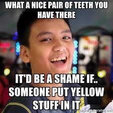 Yellow Teeth Meme - what a nice pair of teeth you have there it d be a shame if