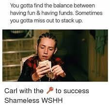Meme From Shameless - you gotta find the balance between having fun having funds sometimes