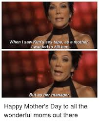 Happy Mothers Day Funny Meme - when i saw kim s sex tape as a mother i wanted to kill her but as
