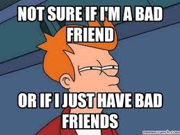 Bad Friend Meme - sure if i m a bad friend