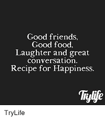 Good Friends Meme - good friends good food laughter and great conversation recipe for