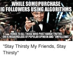 Stay Thirsty Meme - while somepurchasev ig followers using algorithms heres to