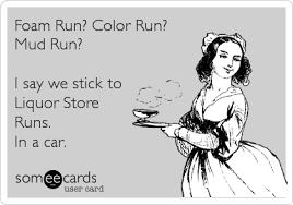 Omg Run Meme - foam run color run mud run i say we stick to liquor store runs