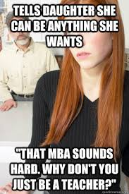 Dad Yelling At Daughter Meme - tells daughter she can be anything she wants that mba sounds hard