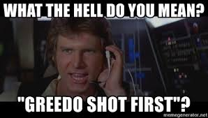 Han Shot First Meme - what the hell do you mean greedo shot first han solo meme