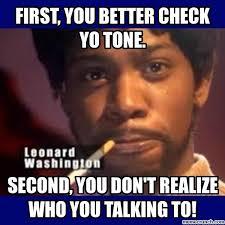 Who You Talking To Meme - you better check yo tone