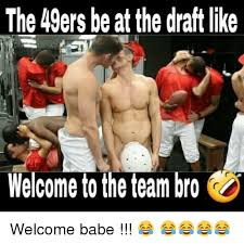 San Francisco 49ers Memes - the 49ers beat the draft like welcome the team bro welcome babe
