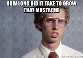 Mustache Meme - how long did it take to grow that mustache napoleon dynamite