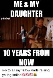Funny Daughter Memes - me my daughter 10 years from now s o to all my fellow dads raising