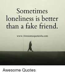 Fake Friend Meme - sometimes loneliness is better than a fake friend www awesome