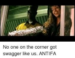 Swagger Meme - no one on the corner got swagger like us antifa meme on me me