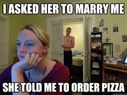 Marry Her Meme - i asked her to marry me she told me to order pizza redditors