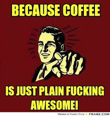 Fucking Awesome Meme - frabz because coffee is just plain fucking awesome 863a5f modern