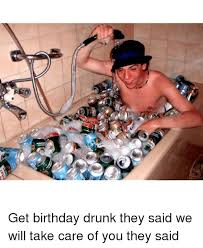 Happy Birthday Drunk Meme - 녀 get birthday drunk they said we will take care of you they said
