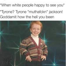 White People Be Like Memes - when white people happy to see you imgur