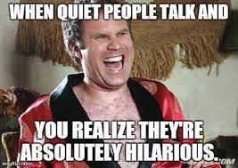 Funny People Memes - when quiet people talk meme