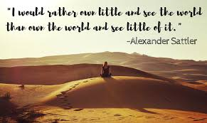 I would rather own little and see the world than own the world and