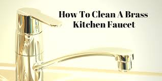 how to clean kitchen faucet 4 quick tips and tricks on how to clean a brass kitchen faucet