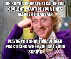 Script Meme - oh so you re upset because you couldnt practice your lines before