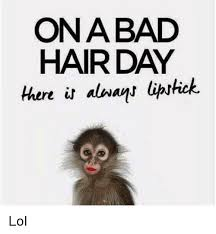 Lipstick Meme - onabad hair day there in always lipstick lol meme on me me