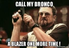 Bronco Meme - call my bronco a blazer one more time am i the only one make