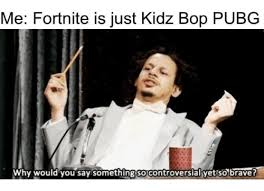 Kidz Bop Meme - me fortnite is just kidz bop pubg why would you say somethingso