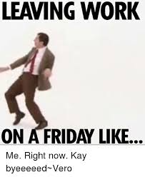 Leaving Work On Friday Meme - 25 best memes about leaving work on a friday leaving work on