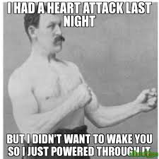 Heart Attack Meme - i had a heart attack last night but i didn t want to wake you so i