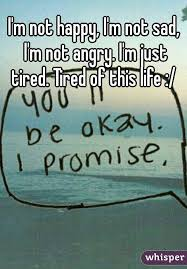 m not happy i m not sad i m not angry i m just tired tired
