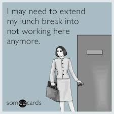 Hilarious Work Memes - workplace i may need to extend my lunch break into not working here