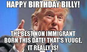 Billy Meme - happy birthday billy the best non immigrant born this date that s