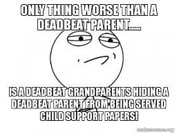 Being A Parent Meme - only thing worse than a deadbeat parent is a deadbeat