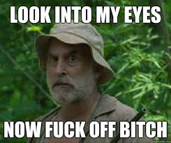 Fuck Off Meme - look into my eyes now fuck off bitch dale walking dead quickmeme