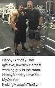 Gym Birthday Meme - up happy birthday dad hardest working guy in the room