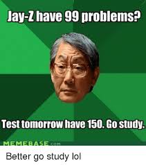 99 Problems Meme - jay z have 99 problems test tomorrow have 150 go study memebase com