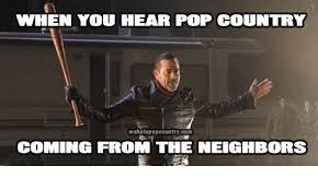 Country Meme - when you hear pop country wehatepopcountrycom coming from the