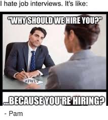 Job Interview Meme - i hate job interviews it s like why should wehire you fwu