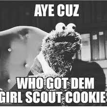 Aye Girl Meme - aye cuz who got dem girl scout cookie cookies meme on me me